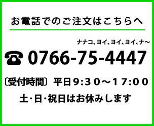 お電話でのご注文はこちらへ 0766-75-4447(ナナコ、ヨイ、ヨイ、ヨイ、ナ~)受付時間平日9:00~17:00(土・日・祝日はお休みします)